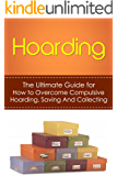 Hoarding: The Ultimate Guide for How to Overcome Compulsive Hoarding, Saving, And Collecting (De-Cluttering, Hoarders, Self-Help, Disorder, Treatment, Free, OCD, Buried, Organized, Organization)