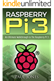 Raspberry Pi: An Ultimate Walkthrough to The Raspberry Pi 3: A Complete Beginners Guide Into Starting Your Own Raspberry Pi 3 Projects