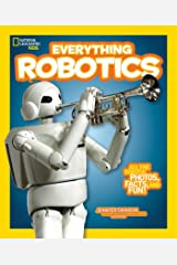 Everything Robotics: All the Photos, Facts, and Fun to Make You Race for Robots (Everything) (National Geographic Kids Everything) Paperback