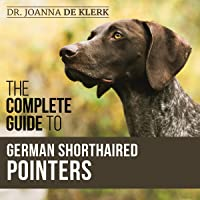 The Complete Guide to German Shorthaired Pointers: History, Behavior, Training, Fieldwork, Traveling, and Health Care…