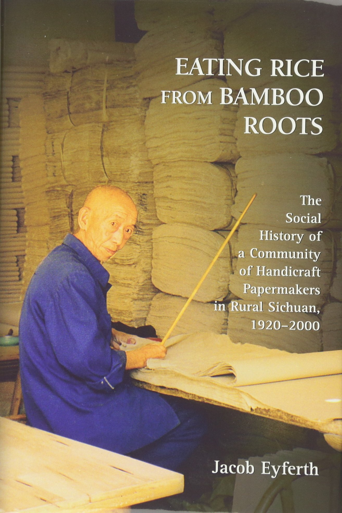 Download Eating Rice from Bamboo Roots: The Social History of a Community of Handicraft Papermakers in Rural Sichuan, 1920–2000 (Harvard East Asian Monographs) ebook