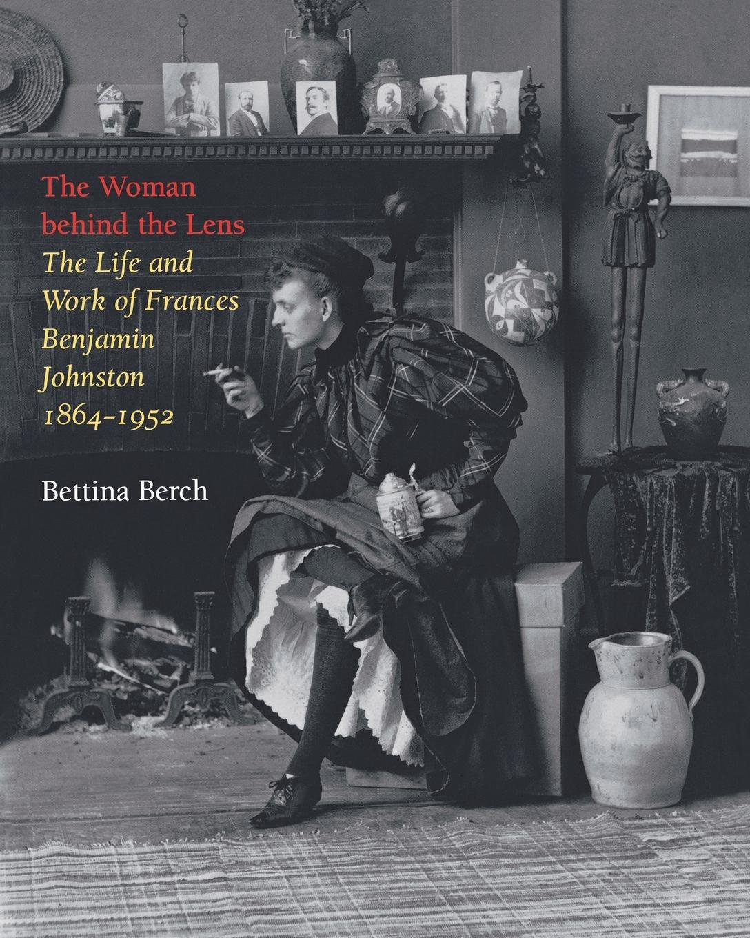The Woman behind the Lens: The Life and Work of Frances Benjamin Johnston, 1864–1952 pdf epub