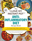 "The ""I Love My Instant Pot®"" Anti-Inflammatory Diet Recipe Book: From Orange Ginger Salmon to Apple Crisp, 175 Easy and Delicious Recipes That Reduce Inflammation (""I Love My"" Series)"