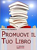 Promuovi il Tuo Libro. 27 Segreti di Autopromozione Libraria per Diventare uno Scrittore di Successo. : 27 Segreti di Autopromozione Libraria per Diventare uno Scrittore di Successo