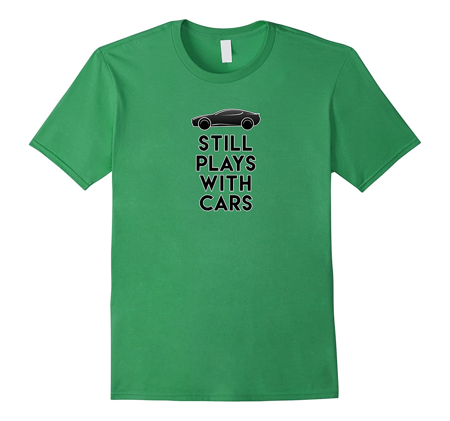 Mens Still Plays with Cars Best Father's Day Gift for Dads Shirt