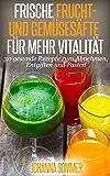 Frische Frucht- und Gemüsesäfte für mehr Vitalität: 30 gesunde Saftrezepte zum Abnehmen, Entgiften (Detox) und Saftfasten