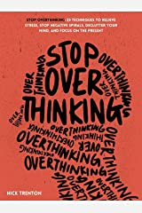 Stop Overthinking: 23 Techniques to Relieve Stress, Stop Negative Spirals, Declutter Your Mind, and Focus on the Present (Mental and Emotional Abundance Book 6) Kindle Edition