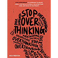 Stop Overthinking: 23 Techniques to Relieve Stress, Stop Negative Spirals, Declutter Your Mind, and Focus on the Present…