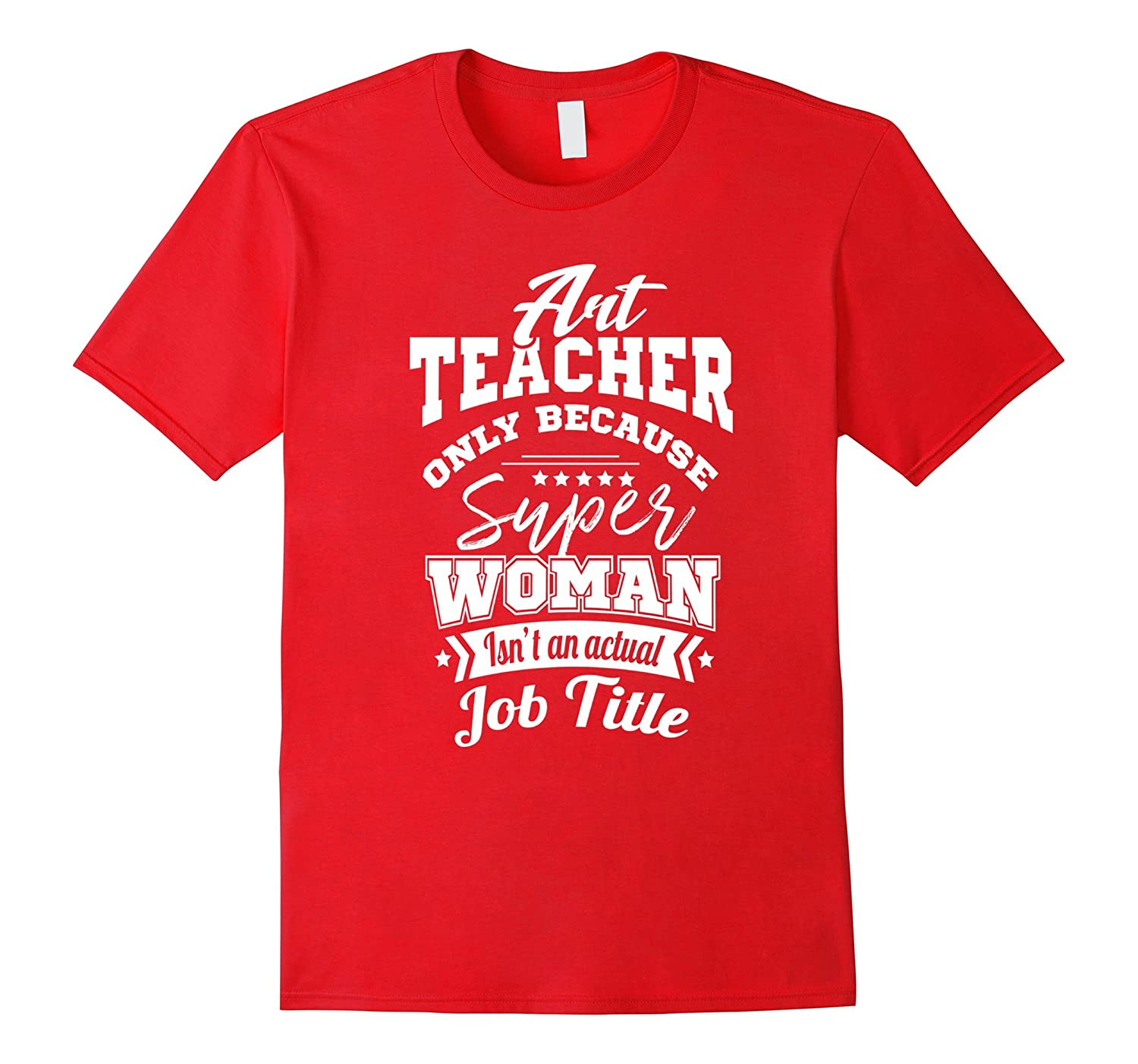 Art Teacher Because Super Woman Isnt A Job Title T-Shirt-TJ