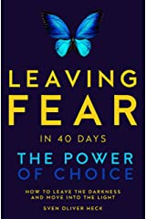 Leaving Fear in 40 Days - The Power of Choice: How to leave the Darkness and move into the Light Kindle Edition