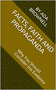 Facts, Faith and Propaganda: Why You Should Consider the Evidence