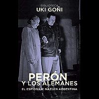 Perón y los alemanes: El espionaje nazi en Argentina (Biblioteca Uki Goñi nº 2)