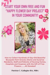 """Start Your Own Free and Fun """"Happy Flower Day Project"""" in Your Community: How to Collect Hundreds of Day-Old Beautiful Bouquets from Grocery Stores and Surprise Residents, Staff and Patients Kindle Edition"""
