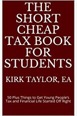 The Short Cheap Tax Book for Students: 50 Plus Things to Get Young People's Tax and Financial Life Started Off Right Kindle Edition