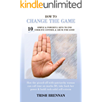 How To Change The Game: 10 Simple & Powerful Keys To End Coercive Control & Abuse For Good