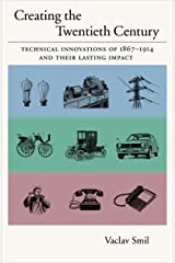 Creating the Twentieth Century: Technical Innovations of 1867-1914 and Their Lasting Impact (Technical Revolutions and Their Lasting Impact Book 1) Kindle Edition