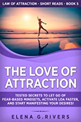 The Love of Attraction: Tested Secrets to Let Go of Fear-Based Mindsets, Activate LOA Faster, and Start Manifesting Your Desires! (Law of Attraction Short Reads Book 5) Kindle Edition
