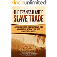 The Transatlantic Slave Trade: A Captivating Guide to the Atlantic Slave Trade and Stories of the Slaves That Were…