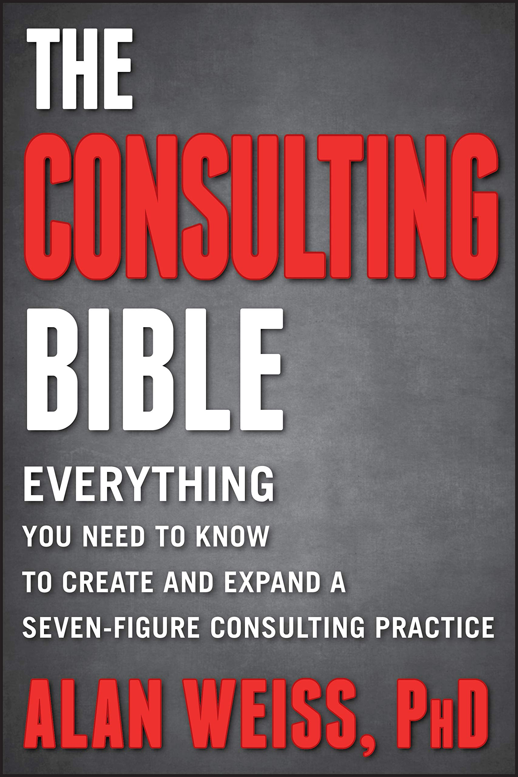 The Consulting Bible Everything You Need To Know To Create And Expand A Seven Figure Consulting Practice Weiss Alan 8601300289250 Amazon Com Books
