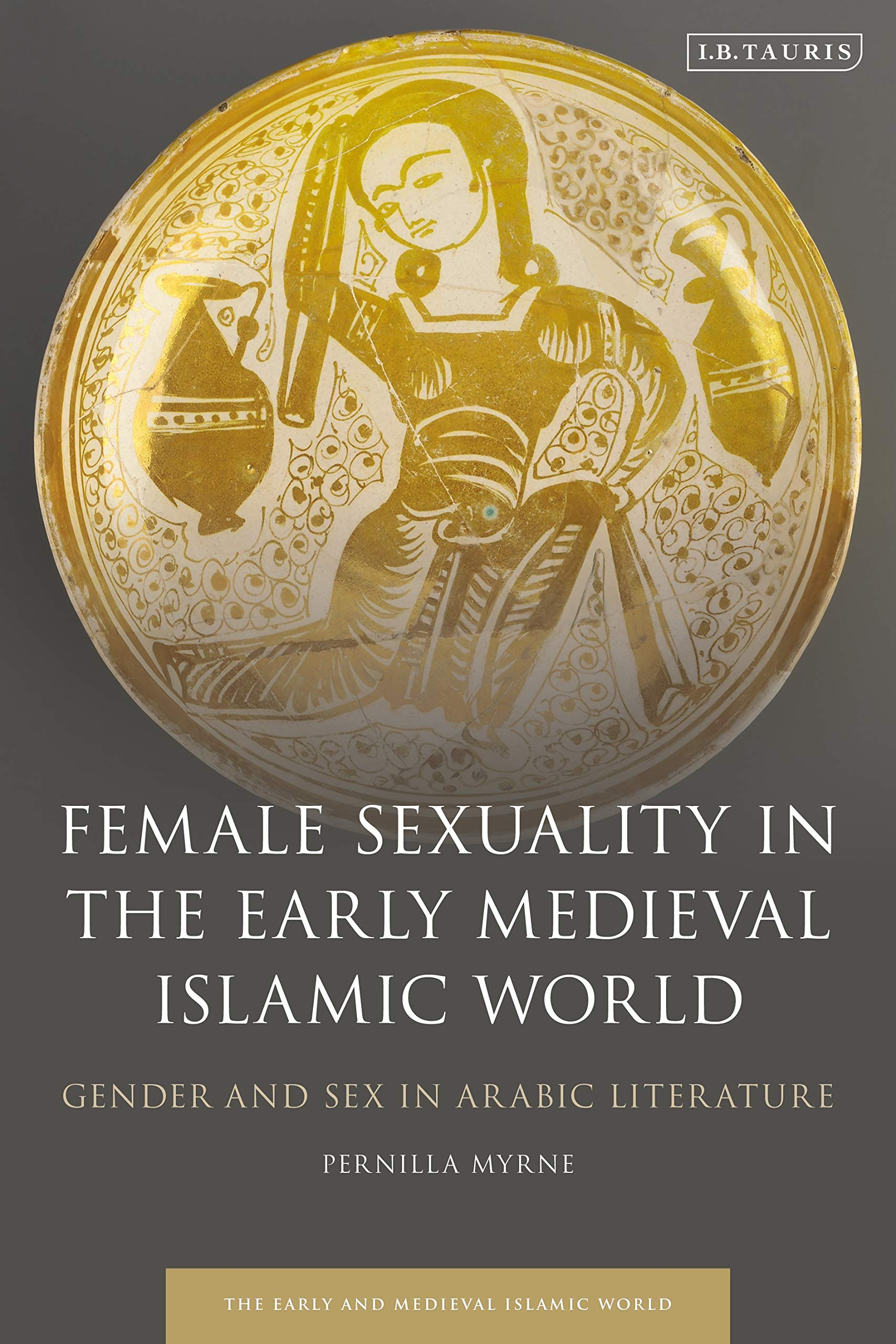 Female Sexuality in the Early Medieval Islamic World: Gender and Sex in Arabic Literature (Early and Medieval Islamic World) by I.B. Tauris