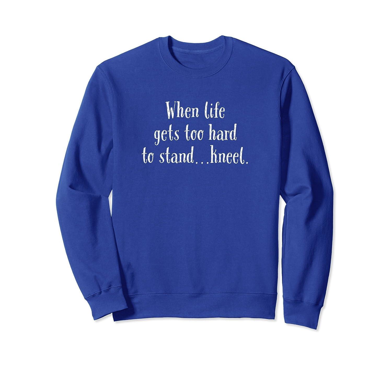 When Life Gets Too Hard To Stand...Kneel. Sweatshirt-mt