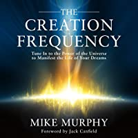 The Creation Frequency: Tune In to the Power of the Universe to Manifest the Life...