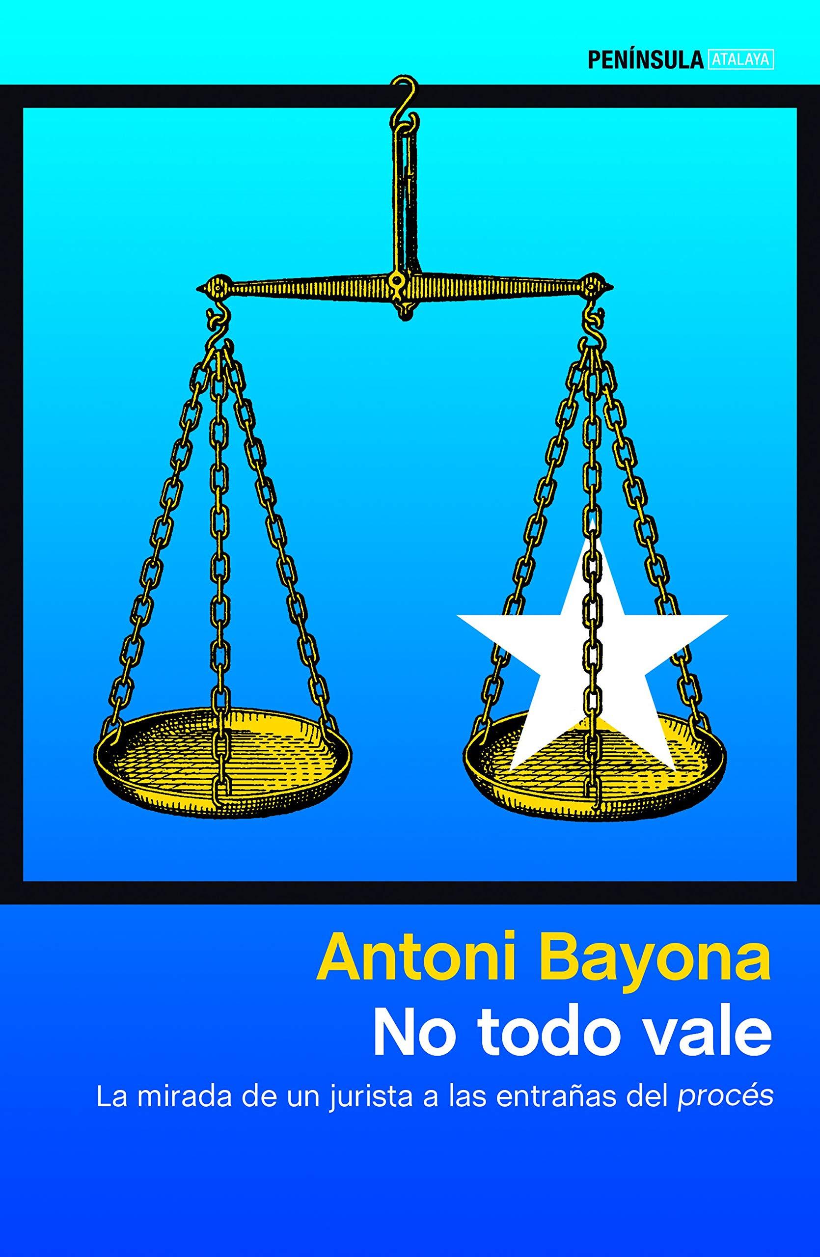 No todo vale: La mirada de un jurista a las entrañas del procés por Antoni Bayona