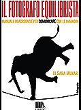 Il fotografo equilibrista: Manuale di acrobazie per comunicare con le immagini (Fotografia Vol. 2)