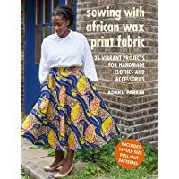 Sewing with African Wax Print Fabric: 25 vibrant projects for handmade clothes and accessories