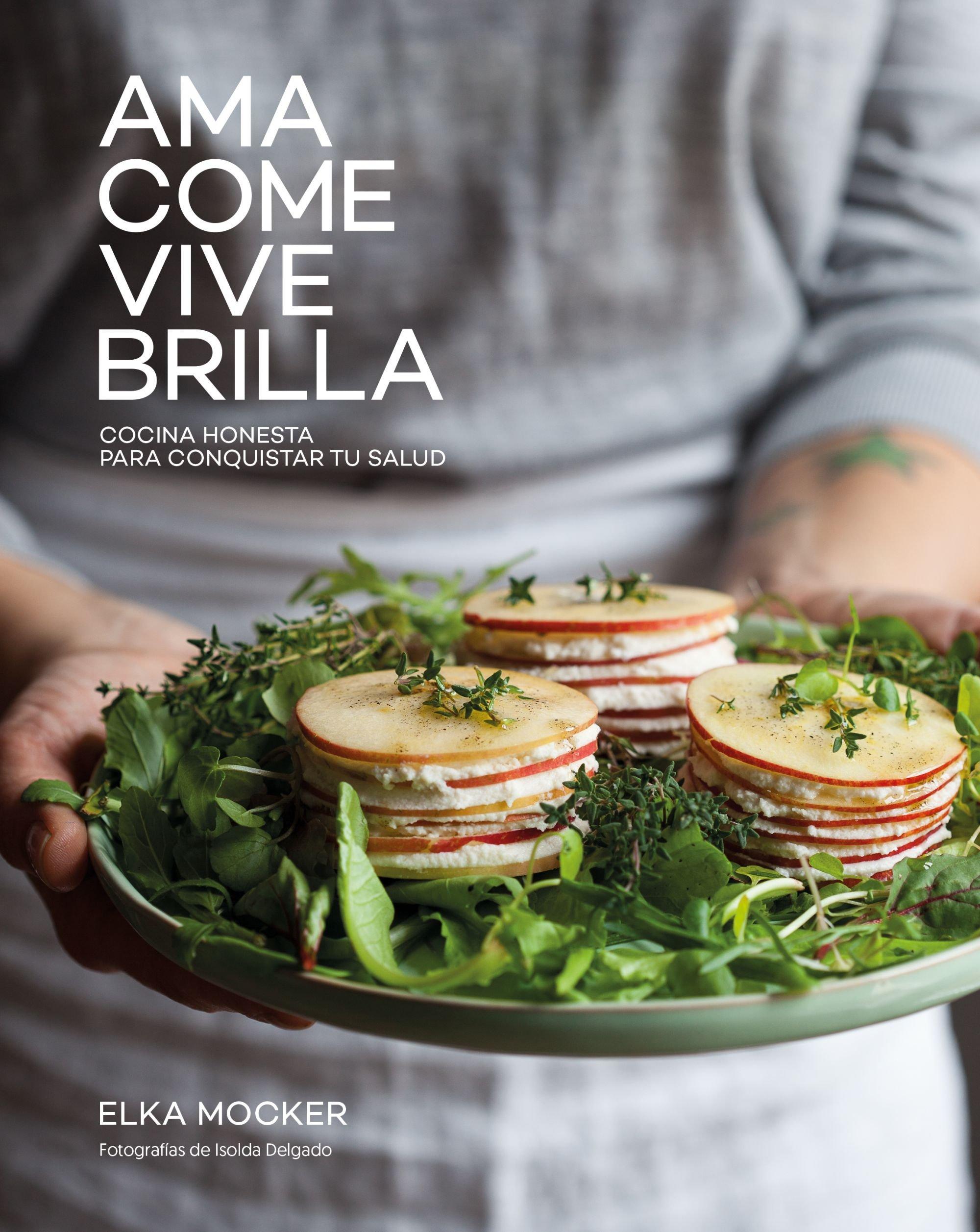 Ama, come, vive, brilla: Cocina honesta para conquistar tu salud