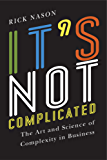 It's Not Complicated: The Art and Science of Complexity for  Business Success (Rotman-UTP Publishing)