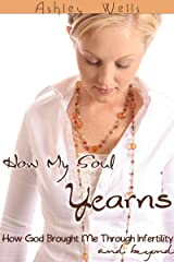How My Soul Yearns: How God Brought Me Through Infertility and Beyond Kindle Edition
