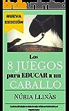 Los 8 juegos para educar a un caballo: La doma del caballo no está reñida con la diversión y el respeto mutuo (Spanish Edition)