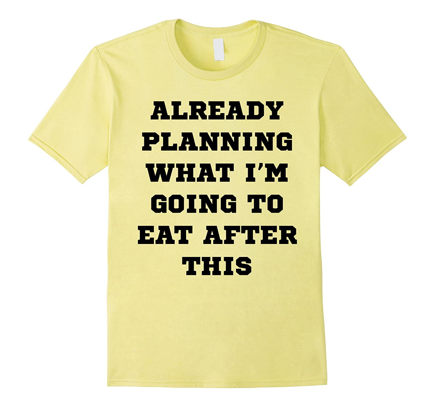 Already Planning What Im Going to Eat After This T-Shirt-TD
