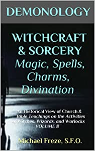 DEMONOLOGY WITCHCRAFT & SORCERY Magic, Spells, Charms, Divination: An Historical View of Church & Bible Teachings on the Activities of Witches, Wizards, and Warlocks VOLUME 8 (The Demonology Series)