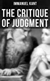 The Critique of Judgment: Critique of the Power of Judgment, Theory of the Aesthetic Judgment & Theory of the Teleological Judgment (From the Author of ... of Practical Reason) (English Edition)
