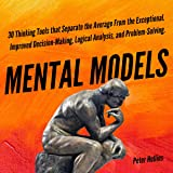 Mental Models: 30 Thinking Tools that Separate the Average from the Exceptional: Improved Decision-Making, Logical Analysis, and Problem-Solving