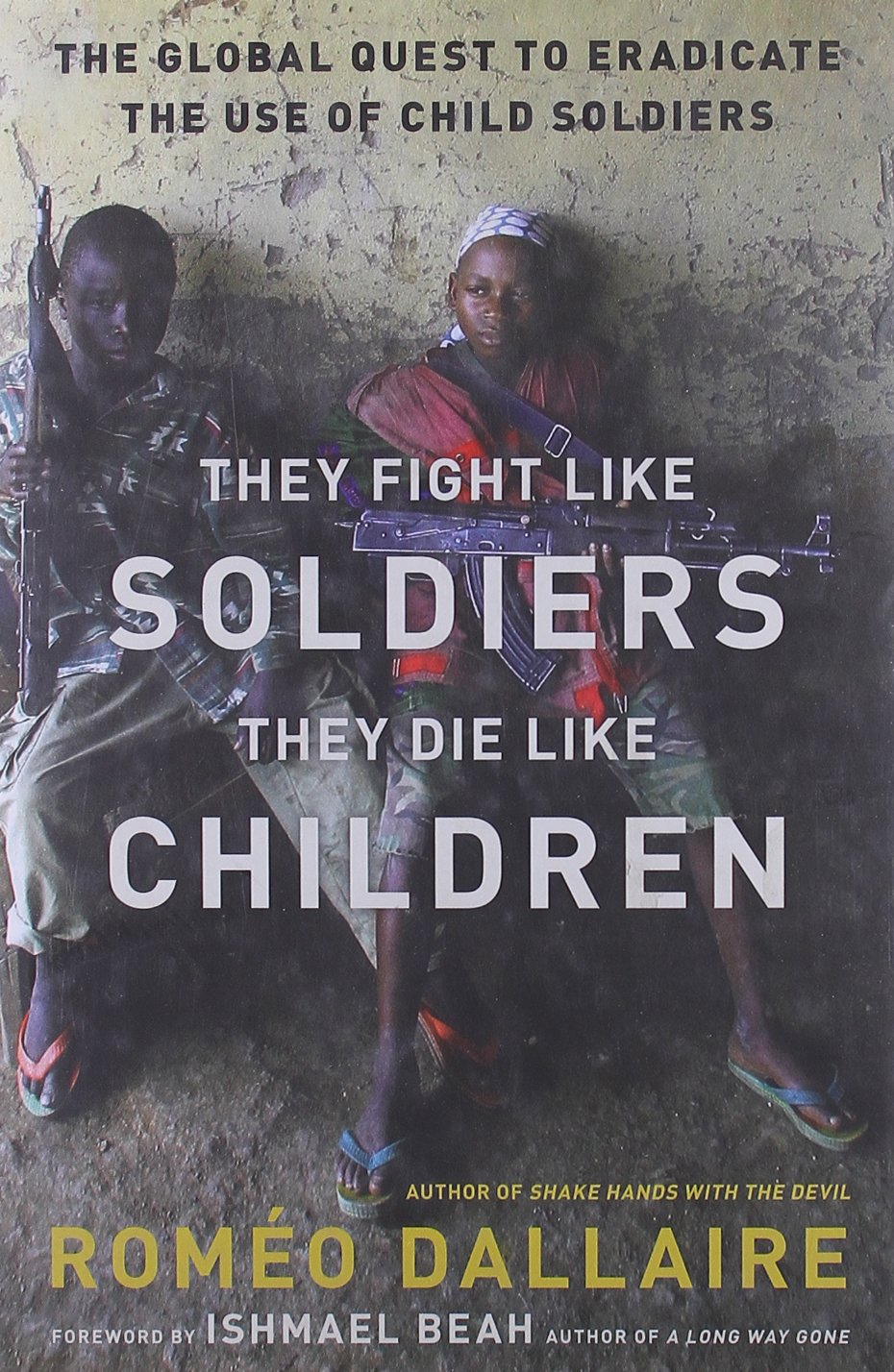 They fight like soldiers they die like children the global quest they die like children the global quest to eradicate the use of child soldiers romo dallaire ishmael beah 9780802779564 amazon books fandeluxe Gallery