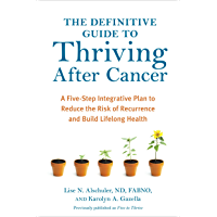 The Definitive Guide to Thriving After Cancer: A Five-Step Integrative Plan to Reduce the Risk of Recurrence and Build…