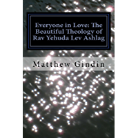 Everyone in Love: An Introduction to the Beautiful Theology of Rav Yehuda Lev Ashlag (English Edition)