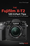 The Fujifilm X-T2: 120 X-Pert Tips to Get the Most Out of Your Camera