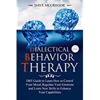 Dialectical Behavior Therapy: DBT Guide to Learn How to Control Your Mood, Regulate Your Emotions and Learn New Skills to Enhance Your Capabilities, Second Edition (English Edition)