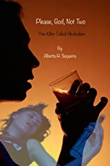 Please, God, Not Two: This Killer Called Alcoholism Kindle Edition