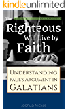 The Righteous Will Live By Faith: Understanding Paul's Argument in Galatians (English Edition)