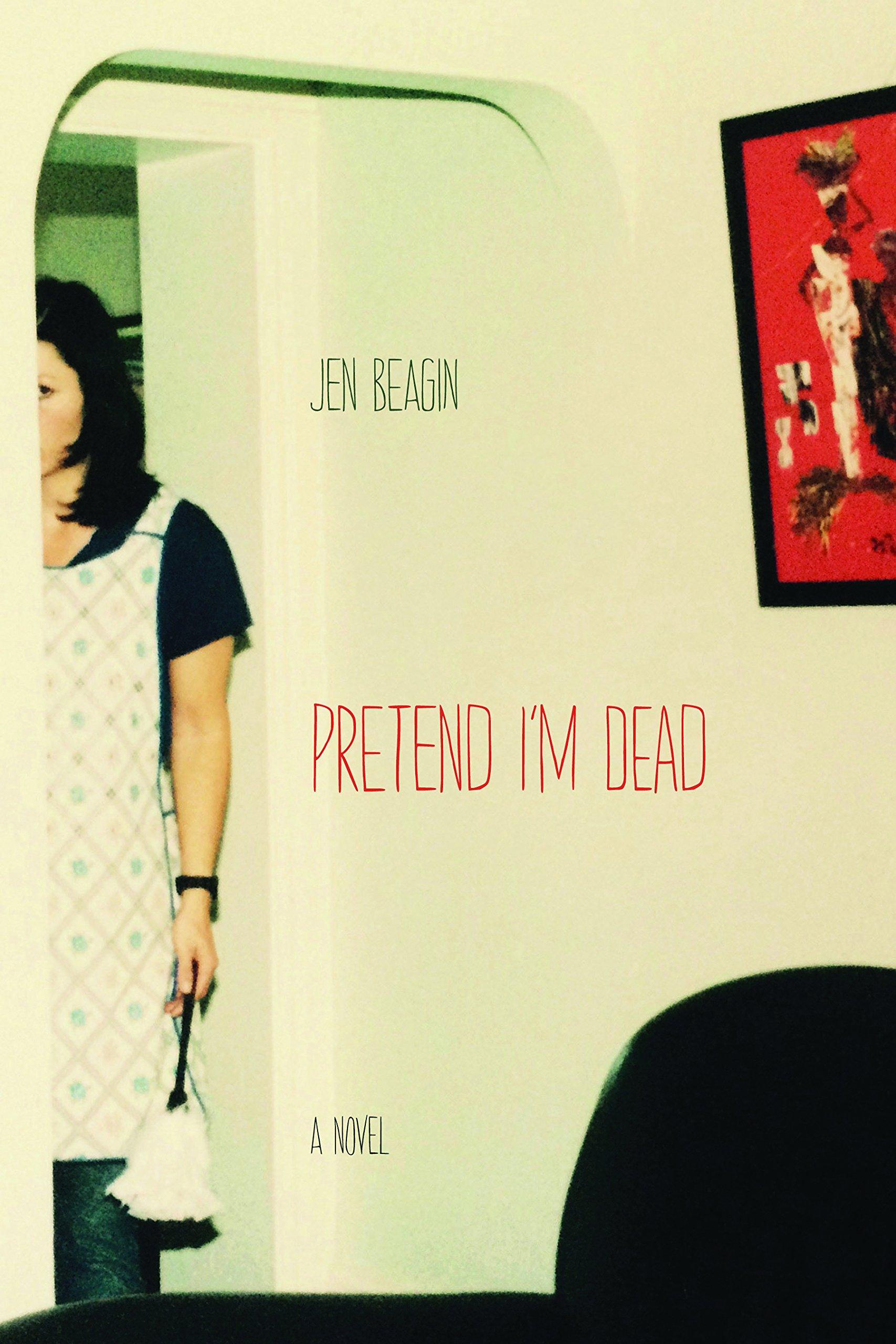 Pretend I'm Dead: A Novel: Amazon: Jen Beagin: 9780810132078: Books