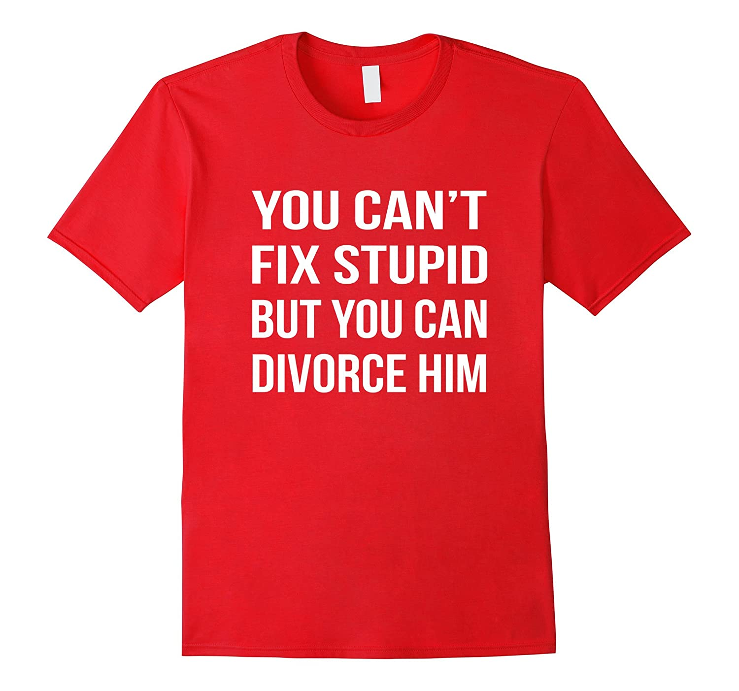 Cant Fix Stupid But You Can Divorce Him Funny Party T-Shirt-Vaci