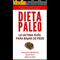 La Dieta Paleo: La Ultima Guía para Perder Peso: Simples Técnicas para aumentar el metabolismo y bajar de peso (Dieta Paleolítica, Metabolismo acelerado, Bajar de peso)