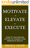 MOTIVATE - ELEVATE - EXECUTE: HOW TO TAKE MASSIVE ACTION TO CHANGE YOUR IMMEDIATE REALITY