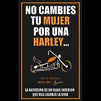 NO CAMBIES TU MUJER POR UNA HARLEY: LA AVENTURA DE UN VIAJE INTERIOR QUE NOS CAMBIÓ LA VIDA