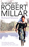 In Search of Robert Millar: Unravelling the Mystery Surrounding Britain's Most Successful Tour de France Cyclist: Unravelling the Mystery Surrounding Britain's Most Successful Tour De France Cyclist